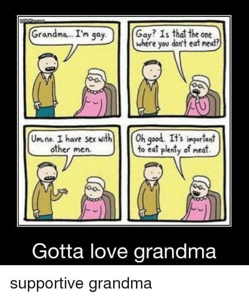 Other Men: Grandma.. I'm qa  Gay? Is that the one  where you don't eat neat?  y.  Un. na. I have sexth h god. It's ingerlant  to eat plenty of meat)  S impor lani  other men.  Gotta love grandma supportive grandma