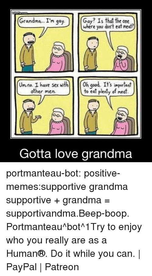 God, Grandma, and Love: Grandma.. I'm qa  Gay? Is that the one  where you don't eat neat?  y.  Un. na. I have sexth h god. It's ingerlant  to eat plenty of meat)  S impor lani  other men.  Gotta love grandma portmanteau-bot:  positive-memes:supportive grandma  supportive + grandma = supportivandma.Beep-boop. Portmanteau^bot^1Try to enjoy who you really are as a Human®. Do it while you can. | PayPal | Patreon