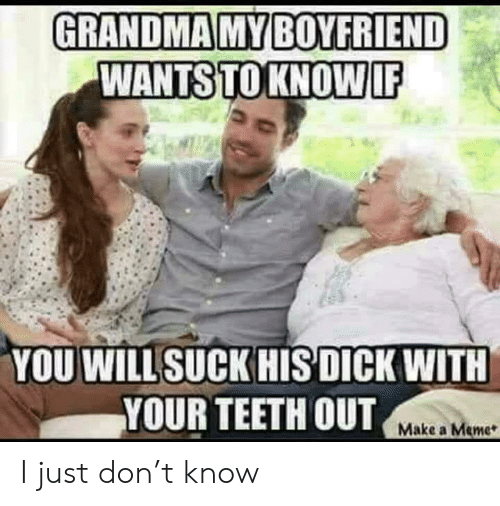 Teeth Out: GRANDMA MY BOYFRIEND  WANTS TO KNOW IF  YOU WILL SUCK HIS DICK WITH  YOUR TEETH OUT  Make a Meme I just don't know
