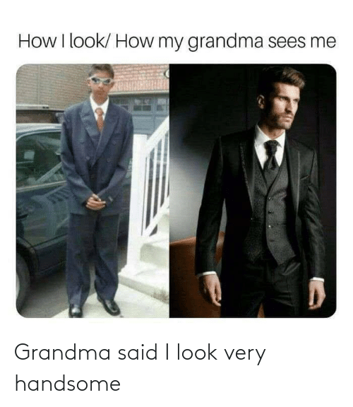 handsome: Grandma said I look very handsome