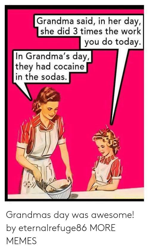 Dank, Grandma, and Memes: Grandma said, in her day,  she did 3 times the work  you do today.  In Grandma's day,  they had cocaine  in the sodas. Grandmas day was awesome! by eternalrefuge86 MORE MEMES