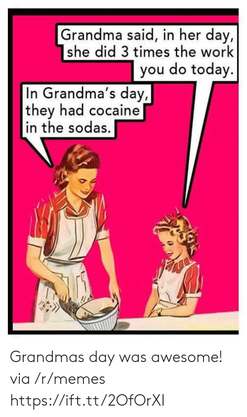 Grandma, Memes, and Work: Grandma said, in her day,  she did 3 times the work  you do today.  In Grandma's day,  they had cocaine  in the sodas. Grandmas day was awesome! via /r/memes https://ift.tt/2OfOrXI