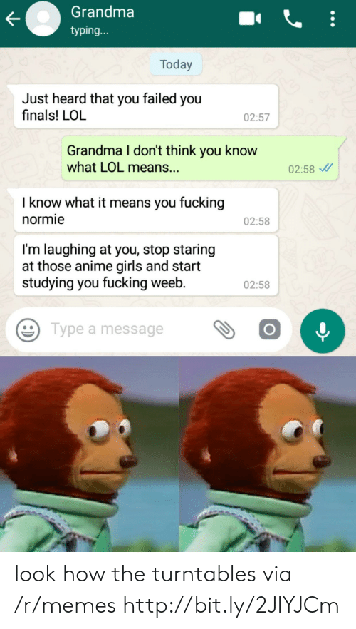 You Failed: Grandma  typing...  Today  Just heard that you failed you  finals! LOL  02:57  Grandma I don't think you know  what LOL means..  02:58  I know what it means you fucking  normie  02:58  I'm laughing at you, stop staring  at those anime girls and start  studying you fucking weeb.  02:58  Type a message look how the turntables via /r/memes http://bit.ly/2JlYJCm
