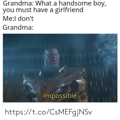 Grandma, Memes, and Girlfriend: Grandma: What a handsome boy,  you must have a girlfriend  Me:l don't  Grandma:  Impossible https://t.co/CsMEFgjNSv
