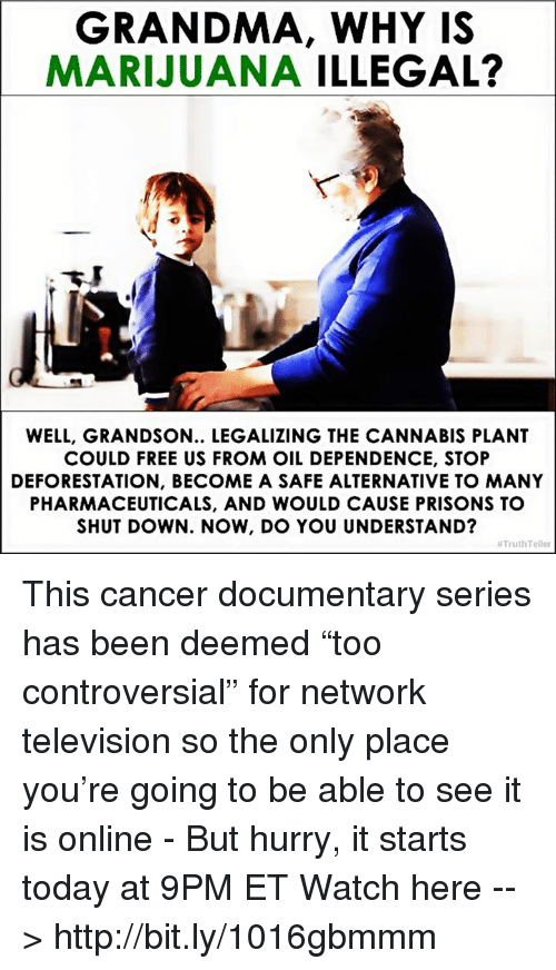 """deforestation: GRANDMA, WHY IS  MARIJUANA  ILLEGAL?  WELL, GRANDSON.. LEGALIZING THE CANNABIS PLANT  COULD FREE US FROM OIL DEPENDENCE, STOP  DEFORESTATION, BECOME A SAFE ALTERNATIVE TO MANY  PHARMACEUTICALS, AND WOULD CAUSE PRISONS TO  SHUTDOWN. NOW, DO YOU UNDERSTAND?  TruthTeller This cancer documentary series has been deemed """"too controversial"""" for network television so the only place you're going to be able to see it is online - But hurry, it starts today at 9PM ET Watch here --> http://bit.ly/1016gbmmm"""
