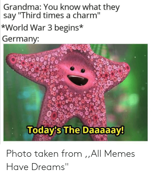 "Taken: Grandma: You know what they  say ""Third times a charm""  *World War 3 begins*  Germany:  00000  Today's The Daaaaay!  0200 Photo taken from ,,All Memes Have Dreams"""