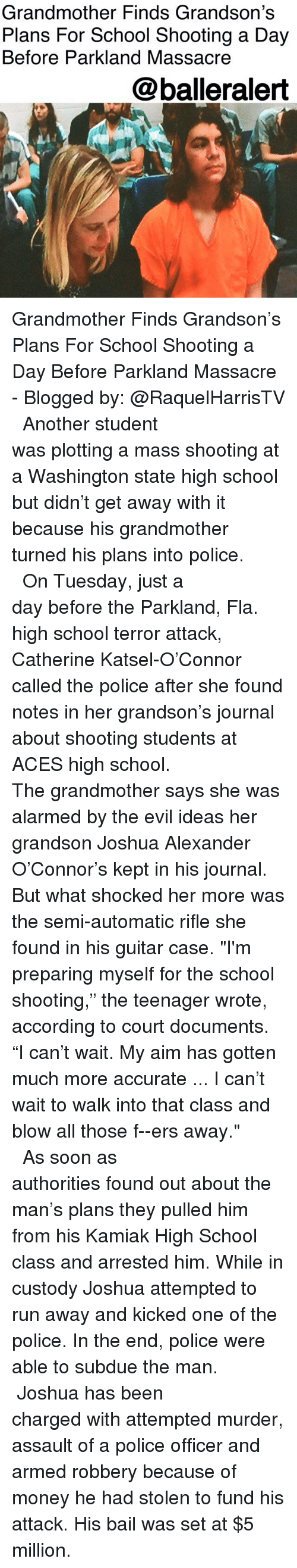 """washington state: Grandmother Finds Grandson's  Plans For School Shooting a Day  Before Parkland Massacre  @balleralert Grandmother Finds Grandson's Plans For School Shooting a Day Before Parkland Massacre - Blogged by: @RaquelHarrisTV ⠀⠀⠀⠀⠀⠀⠀⠀⠀ ⠀⠀⠀⠀⠀⠀⠀⠀⠀ Another student was plotting a mass shooting at a Washington state high school but didn't get away with it because his grandmother turned his plans into police. ⠀⠀⠀⠀⠀⠀⠀⠀⠀ ⠀⠀⠀⠀⠀⠀⠀⠀⠀ On Tuesday, just a day before the Parkland, Fla. high school terror attack, Catherine Katsel-O'Connor called the police after she found notes in her grandson's journal about shooting students at ACES high school. ⠀⠀⠀⠀⠀⠀⠀⠀⠀ ⠀⠀⠀⠀⠀⠀⠀⠀⠀ The grandmother says she was alarmed by the evil ideas her grandson Joshua Alexander O'Connor's kept in his journal. But what shocked her more was the semi-automatic rifle she found in his guitar case. """"I'm preparing myself for the school shooting,"""" the teenager wrote, according to court documents. """"I can't wait. My aim has gotten much more accurate ... I can't wait to walk into that class and blow all those f--ers away."""" ⠀⠀⠀⠀⠀⠀⠀⠀⠀ ⠀⠀⠀⠀⠀⠀⠀⠀⠀ As soon as authorities found out about the man's plans they pulled him from his Kamiak High School class and arrested him. While in custody Joshua attempted to run away and kicked one of the police. In the end, police were able to subdue the man. ⠀⠀⠀⠀⠀⠀⠀⠀⠀ ⠀⠀⠀⠀⠀⠀⠀⠀⠀ Joshua has been charged with attempted murder, assault of a police officer and armed robbery because of money he had stolen to fund his attack. His bail was set at $5 million."""