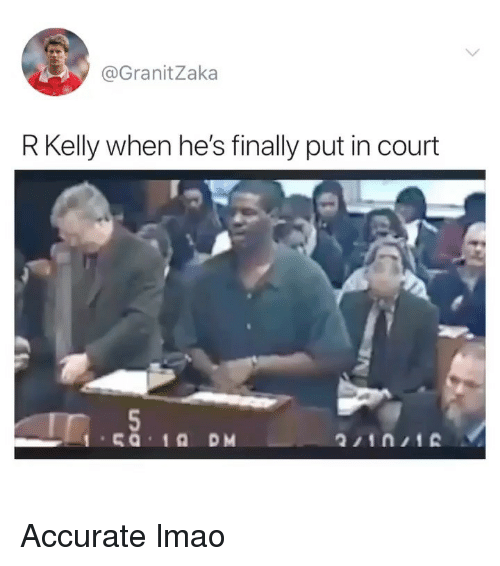 Funny, Lmao, and R. Kelly: @GranitZaka  R Kelly when he's finally put in court Accurate lmao