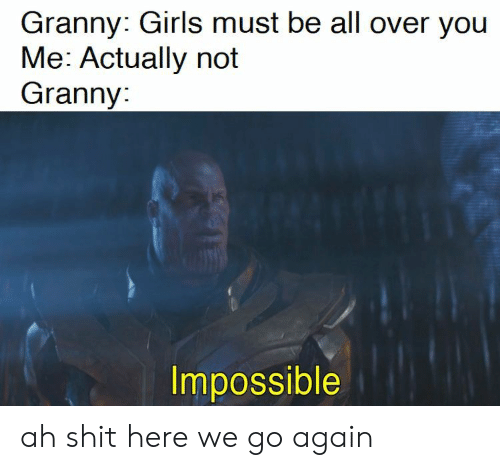 Girls, Shit, and All: Granny: Girls must be all over you  Me: Actually not  Granny:  Impossible ah shit here we go again