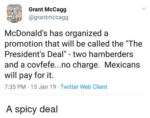 """McDonalds, Twitter, and Presidents: Grant McCagg  1 @grantmccagg  McDonald's has organized a  promotion that will be called the """"The  President's Deal"""" - two hamberders  and a covfefe...no charge. Mexicans  will pay for it.  7:35 PM 15 Jan 19 Twitter Web Client A spicy deal"""