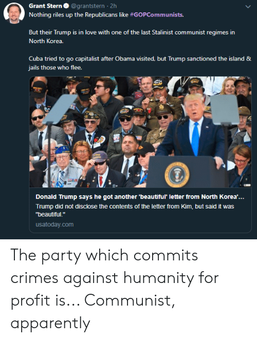 """Apparently, Beautiful, and Donald Trump: Grant Stern  @grantstern 2h  Nothing riles up the Republicans like #GOPCommunists.  But their Trump is in love with one of the last Stalinist communist regimes in  North Korea.  Cuba tried to go capitalist after Obama visited, but Trump sanctioned the island &  jails those who flee.  ay  Donald Trump says he got another 'beautiful' letter from North Korea'...  Trump did not disclose the contents of the letter from Kim, but said it was  """"beautiful.""""  usatoday.com The party which commits crimes against humanity for profit is... Communist, apparently"""