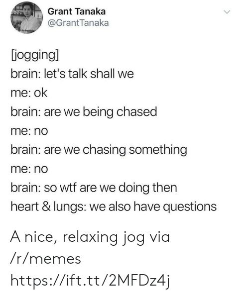 Jog: Grant Tanaka  @GrantTanaka  jogging]  brain: let's talk shall we  me: ok  brain: are we being chased  me: no  brain: are we chasing something  me: no  brain: so wtf are we doing then  heart & lungs: we also have questions A nice, relaxing jog via /r/memes https://ift.tt/2MFDz4j