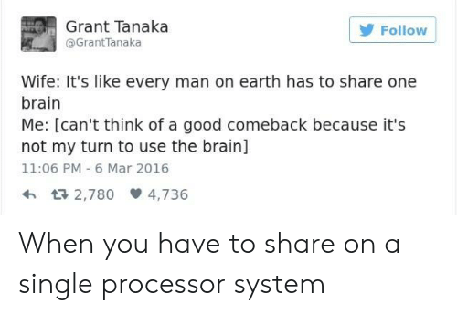 Brain, Earth, and Good: Grant Tanaka  @GrantTanaka  olloW  Wife: It's like every man on earth has to share one  brain  Me: [can't think of a good comeback because it's  not my turn to use the brain]  11:06 PM 6 Mar 2016  h 2,780 4,736 When you have to share on a single processor system