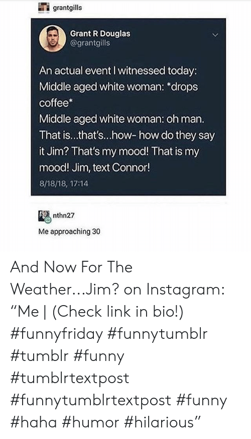 """Funny, Instagram, and Mood: grantgills  Grant R Douglas  @grantgills  An actual event I witnessed today:  Middle aged white woman: *drops  coffee*  Middle aged white woman: oh man.  That is...that's...how-how do they say  it Jim? That's my mood! That is my  mood! Jim, text Connor!  8/18/18, 17:14  nthn27  Me approaching 30 And Now For The Weather...Jim? on Instagram: """"Me 