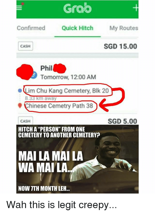 "Legitably: Grao  Confirmed Quick Hitch My Routes  CASH  SGD 15.00  Phil  Tomorrow, 12:00 AM  ·Lim Chu Kang Cemetery, Blk 20  Chinese Cemetry Path 38  CASH  SGD 5.00  HITCH A ""PERSON"" FROM ONE  CEMETERY TO ANOTHER CEMETERY?  MAI LA MAI LA  WA MAILA  NOW TTH MONTH LEH.. Wah this is legit creepy..."