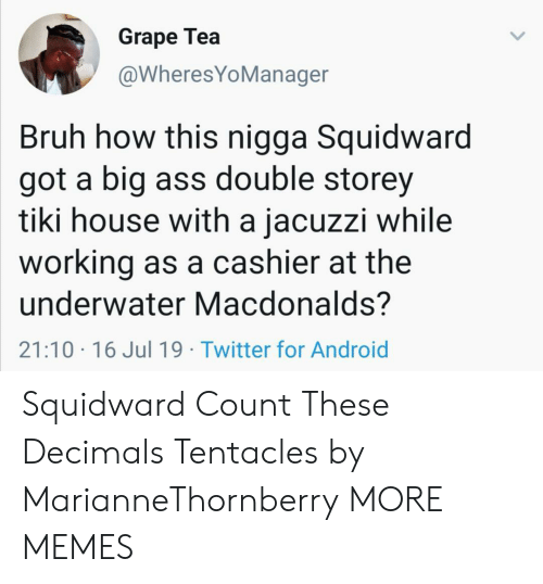 Android, Ass, and Bruh: Grape Tea  @WheresYoManager  Bruh how this nigga Squidward  got a big ass double storey  tiki house with a jacuzzi while  working as a cashier at the  underwater Macdonalds?  21:10 16 Jul 19 Twitter for Android Squidward Count These Decimals Tentacles by MarianneThornberry MORE MEMES