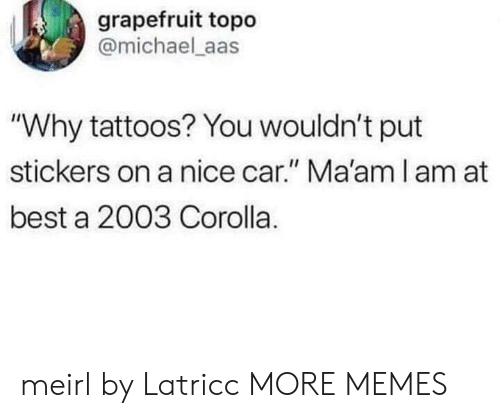 "Stickers: grapefruit topo  @michael aas  ""Why tattoos? You wouldn't put  stickers on a nice car."" Ma'am l am at  best a 2003 Corolla. meirl by Latricc MORE MEMES"