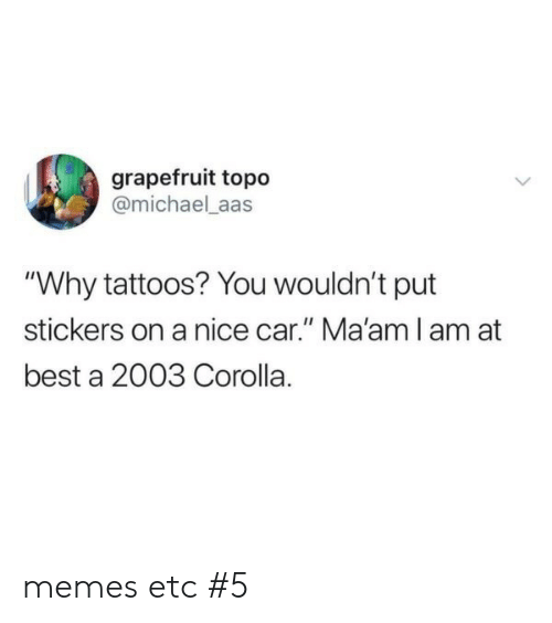"maam: grapefruit topo  @michael_aas  ""Why tattoos? You wouldn't put  stickers on a nice car."" Ma'am I am at  best a 2003 Corolla. memes etc #5"
