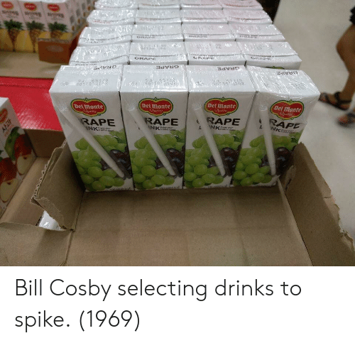 Bill Cosby, Rap, and Rape: GRAPes  (Del monte  Del monte  Del Imonte  Ogality  Detmonte  RAPE RAP  RAPE  RAPE  NK Bill Cosby selecting drinks to spike. (1969)