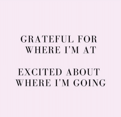 For, Excited, and Grateful: GRATEFUL FOR  WHERE I'M AT  EXCITED ABOUT  WHERE I'M GOING