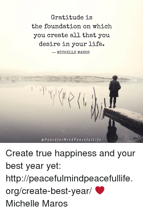 maro: Gratitude is  the foundation on which  you create all that you  desire in your life.  MICHELLE MAROS  e P e a c e f u I M i n d P e a cefu I Life Create true happiness and your best year yet: http://peacefulmindpeacefullife.org/create-best-year/ ❤️ Michelle Maros