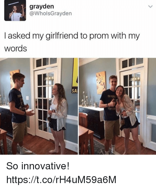 innovative: grayden  @WholsGrayden  I asked my girlfriend to prom with my  words So innovative! https://t.co/rH4uM59a6M