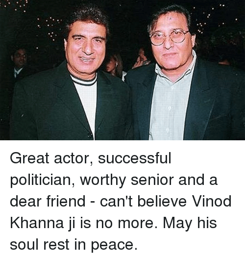 great actor: Great actor, successful politician, worthy senior and a dear friend - can't believe Vinod Khanna ji is no more. May his soul rest in peace.