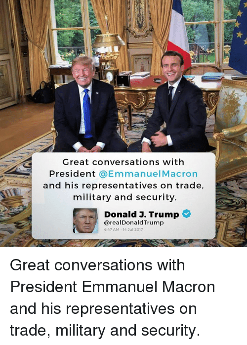 Emmanuel Macron: Great conversations with  President @EmmanuelMacron  and his representatives on trade,  military and security  Donald J. Trump  @real DonaldTrump  6:47 AM-14 3ul 2017 Great conversations with President Emmanuel Macron and his representatives on trade, military and security.