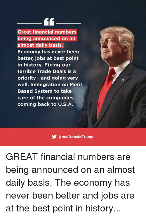 Best, History, and Immigration: Great financial numbers  being announced on an  almost daily basis.  Economy has never been  better, jobs at best point  in history. Fixing our  terrible Trade Deals is a  priority - and going very  well. Immigration on Merit  Based System to take  care of the companies  coming back to U.S.A.  @realDonaldTrump GREAT financial numbers are being announced on an almost daily basis. The economy has never been better and jobs are at the best point in history...