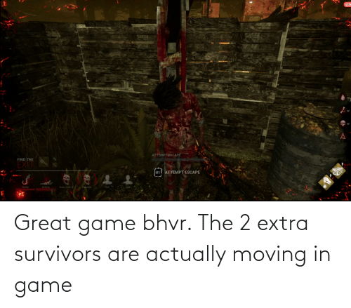moving in: Great game bhvr. The 2 extra survivors are actually moving in game