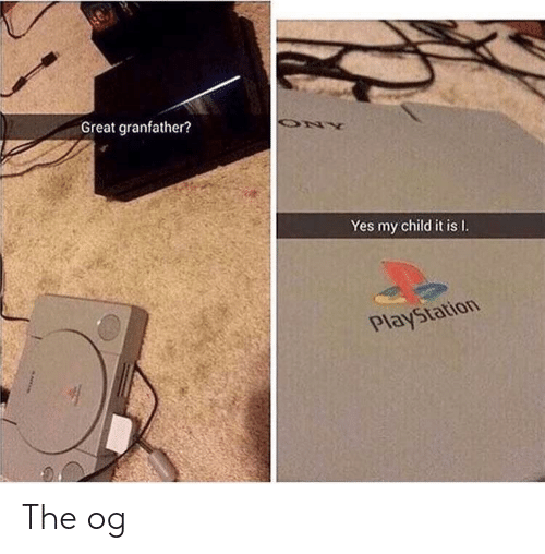 PlayStation, Yes, and Child: Great granfather?  Yes my child it is I.  Playstation The og