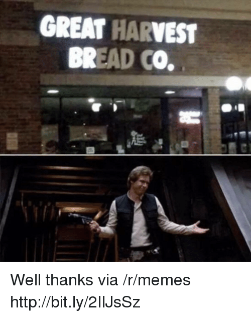 Well Thanks: GREAT HARVEST  BREAD CO. Well thanks via /r/memes http://bit.ly/2IlJsSz
