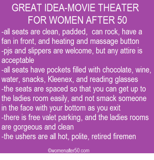 Firemen: GREAT IDEA-MOVIE THEATER  FOR WOMEN AFTER 50  all seats are clean, padded, can rock, have a  fan in front, and heating and massage button  -pis and slippers are welcome, but any attire is  acceptable  -all seats have pockets filled with chocolate, wine,  water, snacks, Kleenex, and reading glasses  the seats are spaced so that you can get up to  the ladies room easily, and not smack someone  in the face with your bottom as you exit  -there is free valet parking, and the ladies rooms  are gorgeous and clean  -the ushers are all hot, polite, retired firemen  Owomenafter 50 com