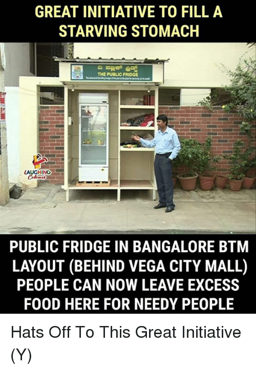 vega: GREAT INITIATIVE TO FILL A  STARVING STOMACH  THE PUBLIC FRIDGE  LAUGHING  PUBLIC FRIDGE IN BANGALORE BTM  LAYOUT (BEHIND VEGA CITY MALL)  PEOPLE CAN NOW LEAVE EXCESS  FOOD HERE FOR NEEDY PEOPLE Hats Off To This Great Initiative (Y)