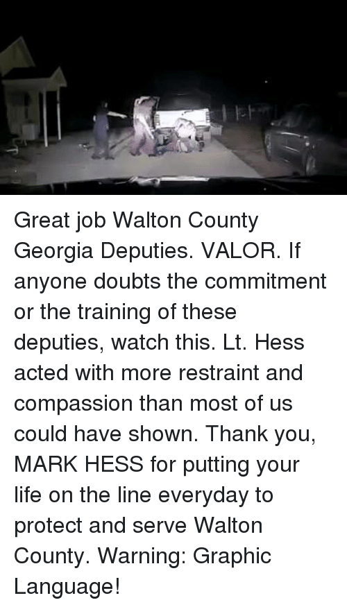 Protect And Serve: Great job Walton County Georgia Deputies. VALOR. If anyone doubts the commitment or the training of these deputies, watch this. Lt. Hess acted with more restraint and compassion than most of us could have shown. Thank you, MARK HESS for putting your life on the line everyday to protect and serve Walton County. Warning: Graphic Language!