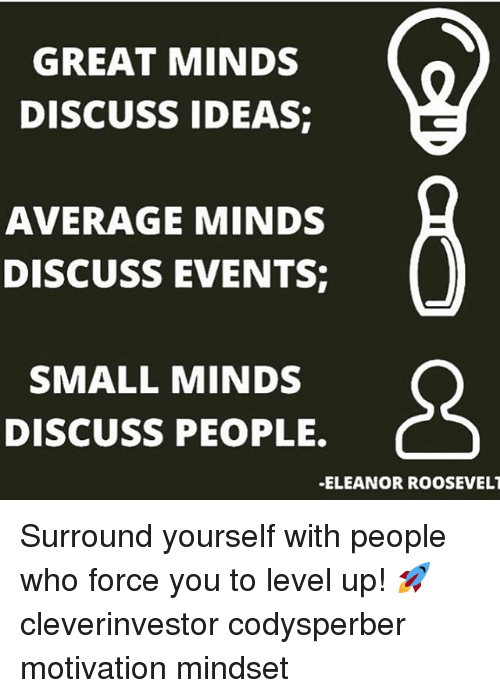 Motivationals: GREAT MINDS  DISCUSS IDEAS  AVERAGE MINDS  DISCUSS EVENTS  SMALL MINDS  DISCUSS PEOPLE.  -ELEANOR ROOSEVELT Surround yourself with people who force you to level up! 🚀 cleverinvestor codysperber motivation mindset