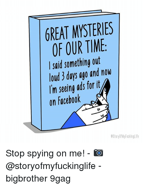 Facebook V: GREAT MYSTERIES  OF OUR TIME  said something out  loud 3 days ago and now  Im seeing ads forit  on Facebook  (v  StoryDPMy FuckingLife Stop spying on me! - 📷 @storyofmyfuckinglife - bigbrother 9gag