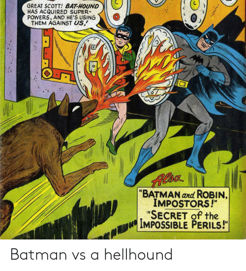 "Batman, Batman and Robin, and Powers: GREAT SCOTT! BAT-HOUND  HAS ACQUIRED SUPER  POWERS, AND HE'S USING  THEM AGAINST US.  ""BATMAN and ROBIN,  IMPOSTORS!""  ""SECRET of the  IMPOSSIBLE PERILS!"" Batman vs a hellhound"