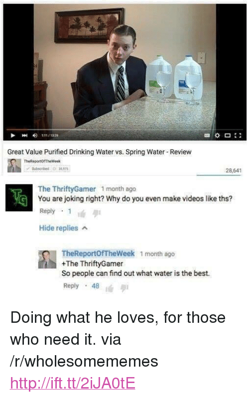 "Best Reply: Great Value Purified Drinking Water vs. Spring Water Revievw  TheReportorTheWeek  Sbso bed6 35975  28,641  The ThriftyGamer 1 month ago  You are joking right? Why do you even make videos like ths?  Reply 1  Hide replies A  TheReportofTheWeek 1 month ago  +The ThriftyGamer  So people can find out what water is the best.  Reply . 48 <p>Doing what he loves, for those who need it. via /r/wholesomememes <a href=""http://ift.tt/2iJA0tE"">http://ift.tt/2iJA0tE</a></p>"