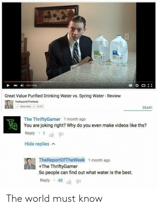 Best Reply: Great Value Purified Drinking Water vs. Spring Water Review  TheReportOrTheWeek  Subsoribed 35975  28,641  The ThriftyGamer 1 month ago  You are joking right? Why do you even make videos like ths?  Reply 1  Hide replies A  G  TheReportOfTheWeek 1 month ago  +The ThriftyGamer  So people can find out what water is the best.  Reply 48 The world must know