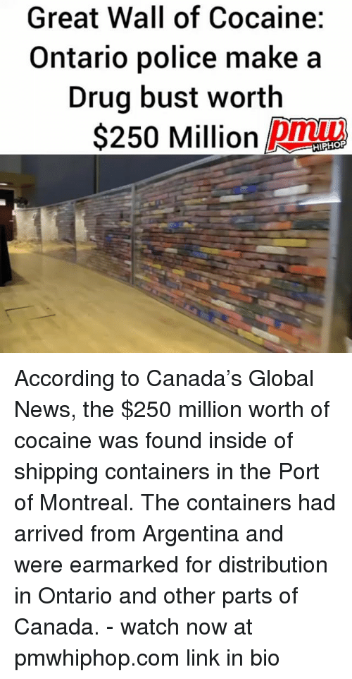 walle: Great Wall of Cocaine:  Ontario police make a  Drug bust worth  S250 Million DMm  pmu  HIPHOP According to Canada's Global News, the $250 million worth of cocaine was found inside of shipping containers in the Port of Montreal. The containers had arrived from Argentina and were earmarked for distribution in Ontario and other parts of Canada. - watch now at pmwhiphop.com link in bio