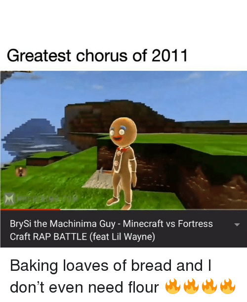 Chorus: Greatest chorus of 2011  BrySi the Machinima Guy - Minecraft vs Fortress  Craft RAP BATTLE (feat Lil Wayne) Baking loaves of bread and I don't even need flour 🔥🔥🔥🔥