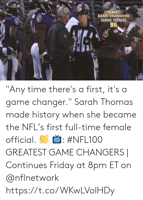 "8Pm: GREATEST  GAME CHANGERS  SARAH THOMAS  96  B ""Any time there's a first, it's a game changer.""  Sarah Thomas made history when she became the NFL's first full-time female official. 👏  📺: #NFL100 GREATEST GAME CHANGERS 
