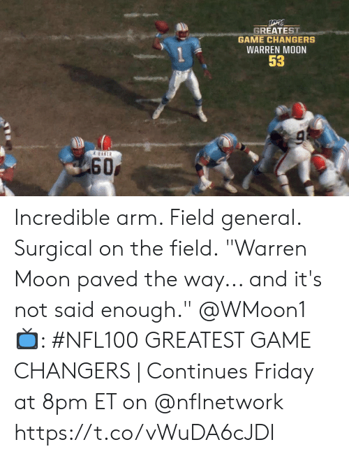 "8Pm: GREATEST  GAME CHANGERS  WARREN MOON  53  & EAKER  60 Incredible arm. Field general. Surgical on the field.  ""Warren Moon paved the way... and it's not said enough."" @WMoon1   📺: #NFL100 GREATEST GAME CHANGERS 