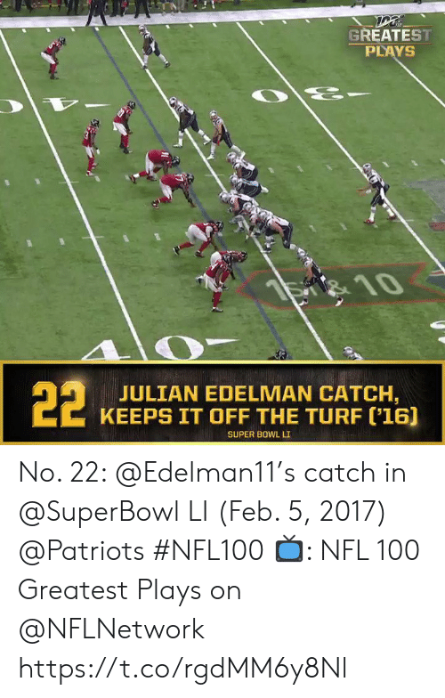 Super Bowl Li: GREATEST  PLAYS  है  S 10  22  JULIAN EDELMAN CATCH,  KEEPS IT OFF THE TURF ('16]  SUPER BOWL LI No. 22: @Edelman11's catch in @SuperBowl LI (Feb. 5, 2017) @Patriots #NFL100  📺: NFL 100 Greatest Plays on @NFLNetwork https://t.co/rgdMM6y8Nl