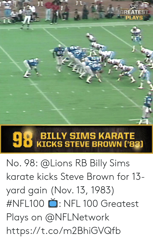 kicks: GREATEST  PLAYS  98  BILLY SIMS KARATE  KICKS STEVE BROWN ['83) No. 98: @Lions RB Billy Sims karate kicks Steve Brown for 13-yard gain (Nov. 13, 1983) #NFL100  ?: NFL 100 Greatest Plays on @NFLNetwork https://t.co/m2BhiGVQfb