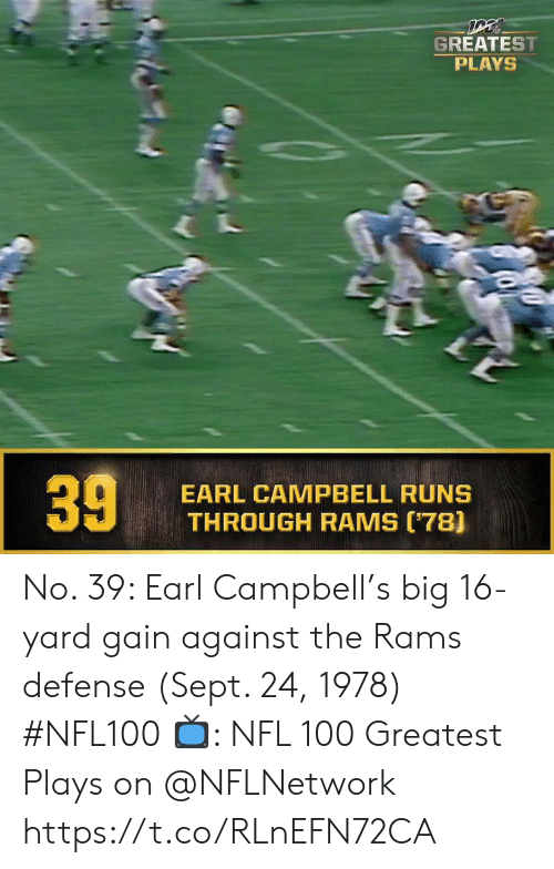 gain: GREATEST  PLAYS  EARL CAMPBELL RUNS  THROUGH RAMS (78]  39 No. 39: Earl Campbell's big 16-yard gain against the Rams defense (Sept. 24, 1978) #NFL100  ?: NFL 100 Greatest Plays on @NFLNetwork https://t.co/RLnEFN72CA
