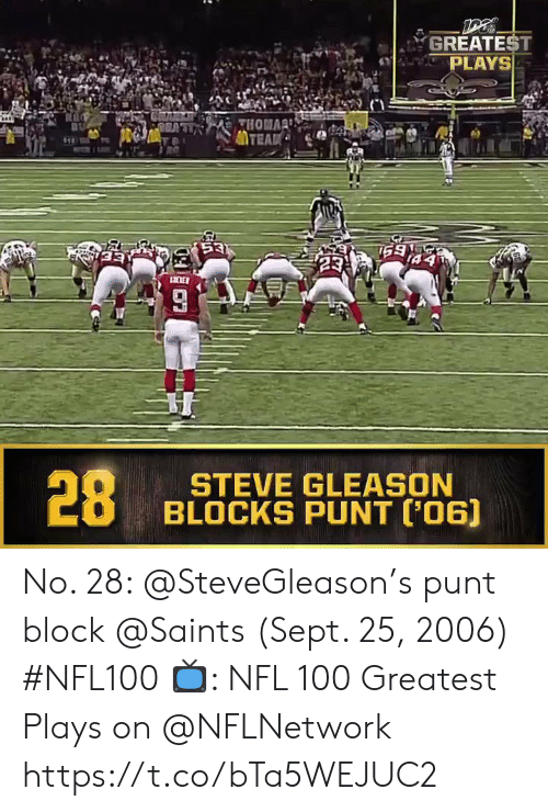 Memes, Nfl, and New Orleans Saints: GREATEST  PLAYS  THOMA  TEAD  53  159  23  LICKER  28  STEVE GLEASON  BLOCKS PUNT ('06) No. 28: @SteveGleason's punt block @Saints (Sept. 25, 2006) #NFL100  📺: NFL 100 Greatest Plays on @NFLNetwork https://t.co/bTa5WEJUC2
