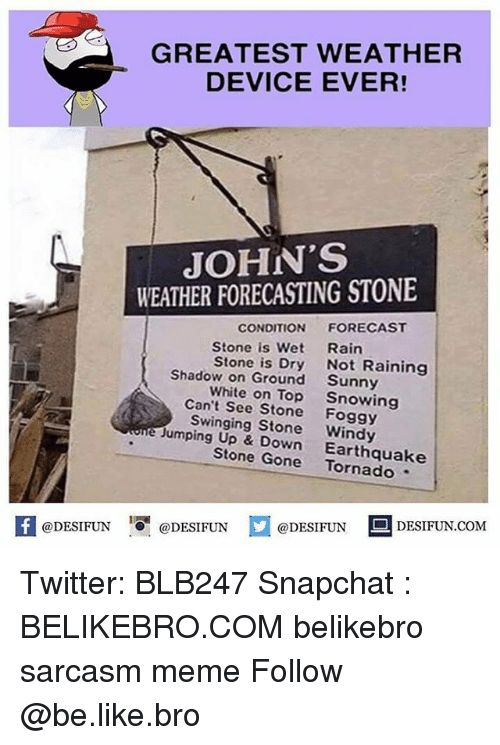 jumping up: GREATEST WEATHER  DEVICE EVER!  JOHN'S  WEATHER FORECASTING STONE  CONDITION  FORECAST  Stone is Wet  Rain  Stone is Dry  Not Raining  Shadow on Ground  Sunny  White on Top  Snowing  Can't See Stone  Foggy  e Swinging Windy  Jumping Up & Stone Gone  Earthquake  @DESIFUN  @DESIFUN  @DESIFUN  DESIFUN.COM Twitter: BLB247 Snapchat : BELIKEBRO.COM belikebro sarcasm meme Follow @be.like.bro