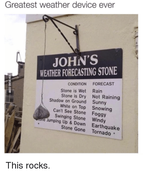 Jump Up: Greatest weather device ever  JOHN'S  WEATHER FORECASTING STONE  CONDITION FORECAST  Stone is Wet Rain  Stone is Dry Not Raining  Shadow on Ground Sunny  White on Top Snowing  Can't see Stone Foggy  e Swinging Stone Windy  Jumping Up & Down Earthquake  Stone Gone This rocks.